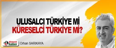 Ulusalcı Türkiye mi küreselci Türkiye mi?