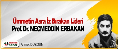 Ümmetin Asra İz Bırakan Lideri: Prof. Dr. Necmeddin Erbakan
