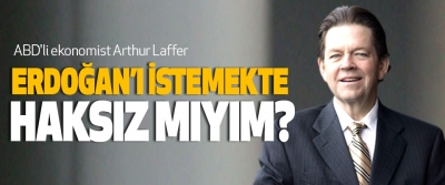 Ünlü İktisatçı Arthur Laffer: Erdoğan'ı İstemekte Haksız Mıyım?