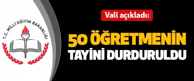 Vali açıkladı: 50 Öğretmenin Tayini Durduruldu