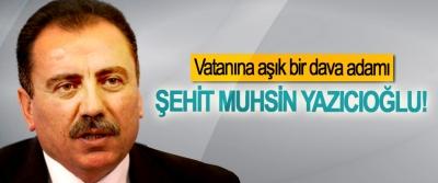 Vatanına aşık bir dava adamı: Şehit Muhsin Yazıcıoğlu!