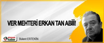 Ver mehteri Erkan Tan abiii!