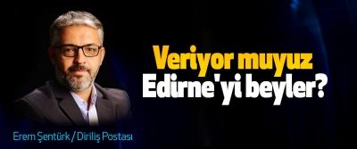 Veriyor muyuz Edirne'yi beyler?