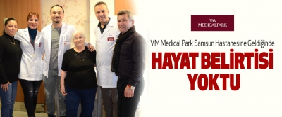 VM Medical Park Samsun Hastanesine geldiğinde Hayat Belirtisi Yoktu