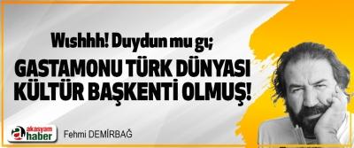 Wıshhh! Duydun mu gı; Gastamonu Türk Dünyası Kültür Başkenti Olmuş!