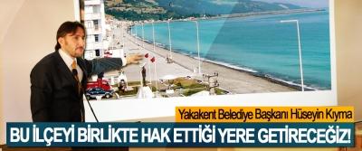 Yakakent Belediye Başkanı Hüseyin Kıyma; Bu ilçeyi birlikte hak ettiği yere getireceğiz!