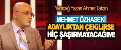 Yeniçağ Yazarı Ahmet Takan: Mehmet Özhaseki adaylıktan çekilirse hiç şaşırmayacağım!