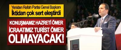 Yeniden Refah Partisi Genel Başkanı İktidarı çok sert eleştirdi; Konuşmamız Hazreti Ömer, icraatımız Turist Ömer olmayacak!