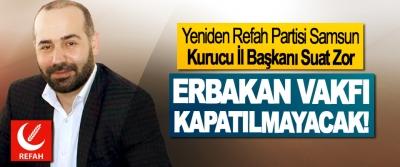 Yeniden Refah Partisi Samsun Kurucu İl Başkanı Suat Zor: Erbakan vakfı kapatılmayacak!