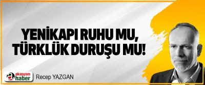 Yenikapı ruhu mu, Türklük duruşu mu!