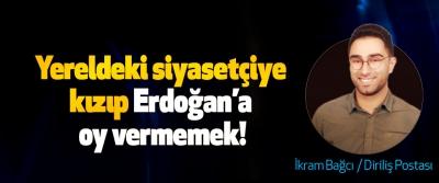 Yereldeki siyasetçiye kızıp Erdoğan'a oy vermemek!
