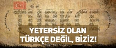 Yetersiz olan Türkçe değil, Biziz!