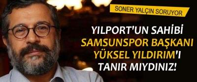 Yılport'un sahibi Samsunspor başkanı Yüksek Yıldırım'ı tanır mıydınız!