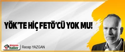 YÖK'TE HİÇ FETÖ'CÜ YOK MU!