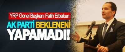 YRP Genel Başkanı Fatih Erbakan: AK Parti Bekleneni Yapamadı!