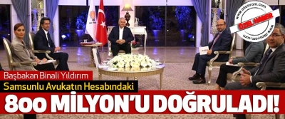 Başbakan Binali Yıldırım Samsunlu Avukatın Hesabındaki 800 milyon'u doğruladı!