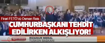 Firari Fetö'cü Osman Reis Cumhurbaşkanı tehdit edilirken alkışlıyor!