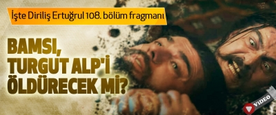 İşte Diriliş Ertuğrul 108. bölüm fragmanları
